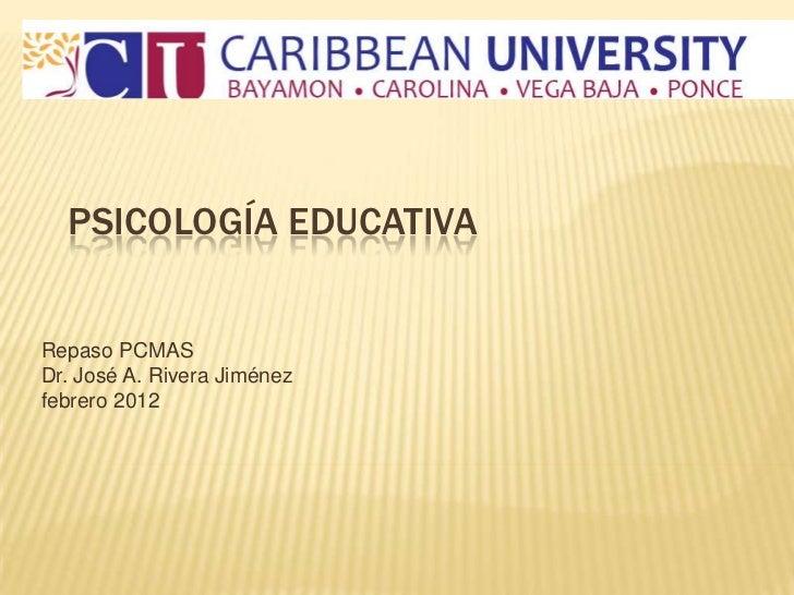 PSICOLOGÍA EDUCATIVARepaso PCMASDr. José A. Rivera Jiménezfebrero 2012