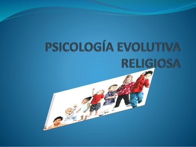 EL ESTUDIO DEL DESARROLLO RELIGIOSO POR PARTE DE LA PSICOLOGÍA EVOLUTIVA  Como los restantes aspectos de la personalidad,...