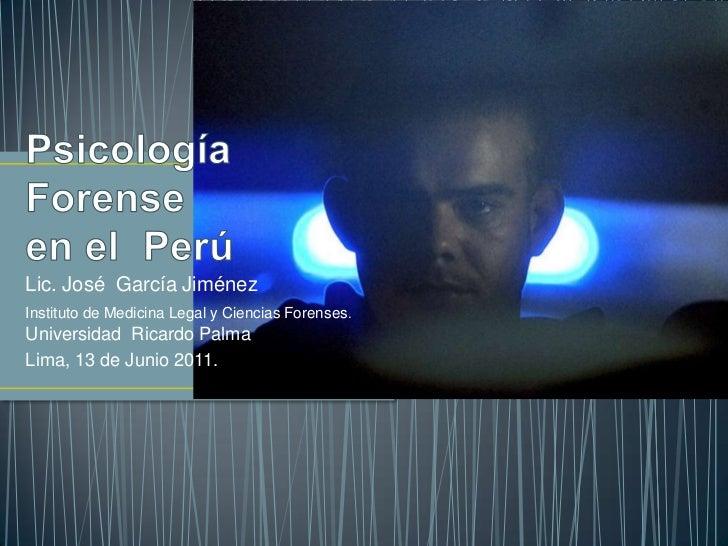 Psicología Forense en el  Perú<br />Lic. José  García Jiménez<br />Instituto de Medicina Legal y Ciencias Forenses.     Un...