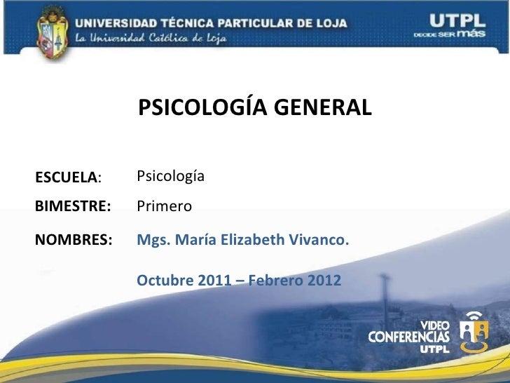 PSICOLOGÍA GENERAL ESCUELA : NOMBRES: Psicología Mgs. María Elizabeth Vivanco. Octubre 2011 – Febrero 2012 BIMESTRE: Primero