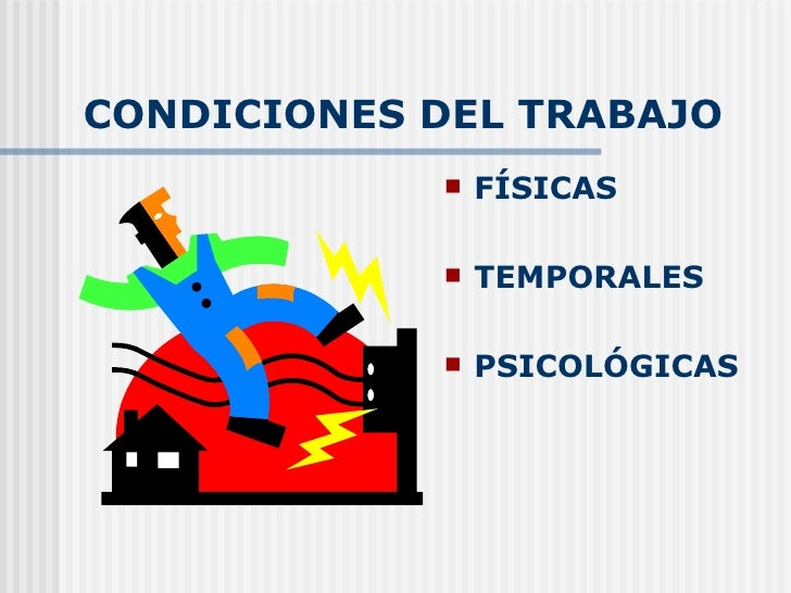 CONDICIONES DEL TRABAJO <ul><li>FÍSICAS </li></ul><ul><li>TEMPORALES </li></ul><ul><li>PSICOLÓGICAS </li></ul>