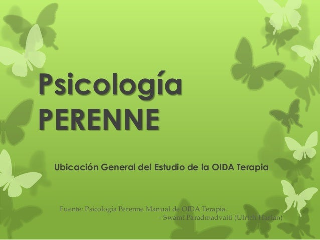 PsicologíaPERENNE Ubicación General del Estudio de la OIDA Terapia  Fuente: Psicología Perenne Manual de OIDA Terapia.    ...