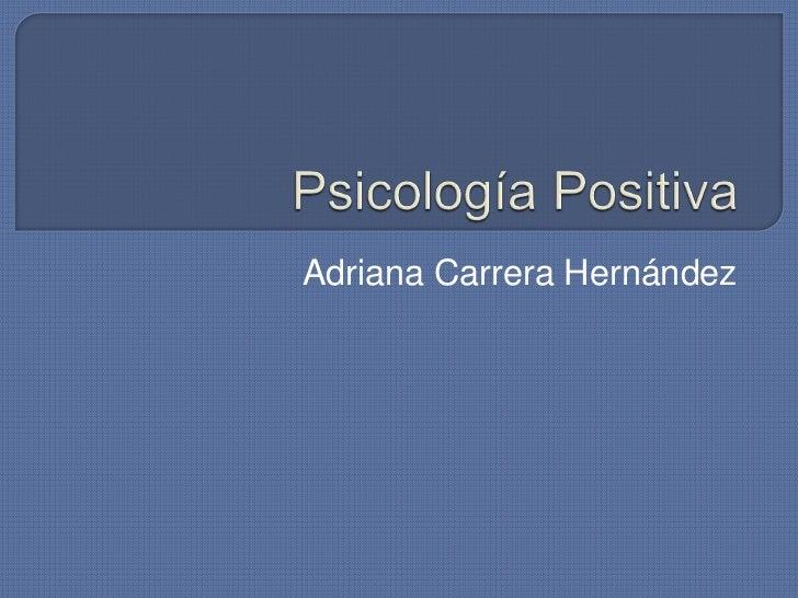 Psicología Positiva<br />Adriana Carrera Hernández <br />