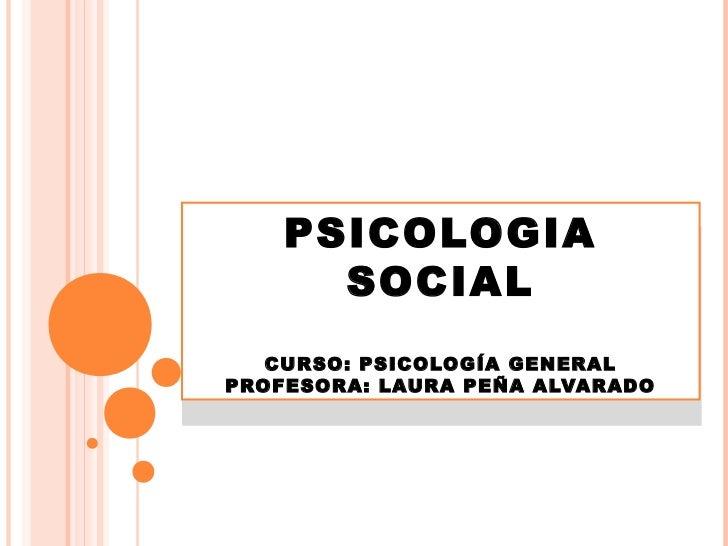 PSICOLOGIA    PSICOLOGIA      SOCIAL      SOCIAL   CURSO: PSICOLOGÍA GENERALPROFESORA: LAURA PEÑA ALVARADO   CURSO: PSICOL...