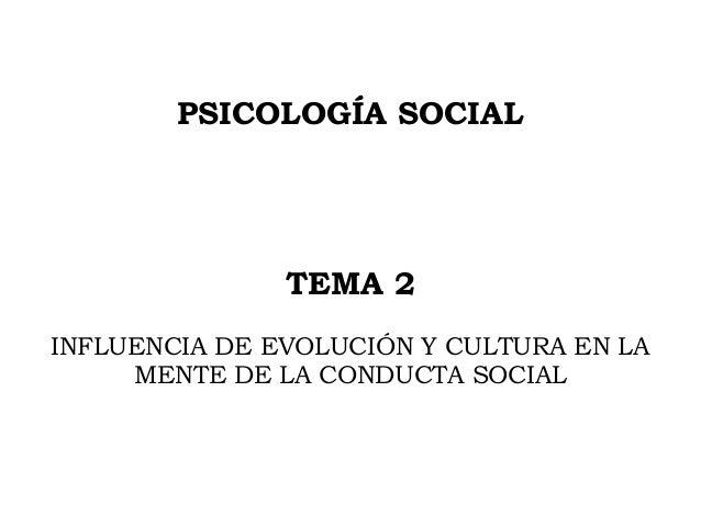PSICOLOGÍA SOCIAL TEMA 2 INFLUENCIA DE EVOLUCIÓN Y CULTURA EN LA MENTE DE LA CONDUCTA SOCIAL