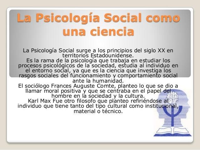 La Psicología Social como una ciencia La Psicología Social surge a los principios del siglo XX en territorios Estadouniden...