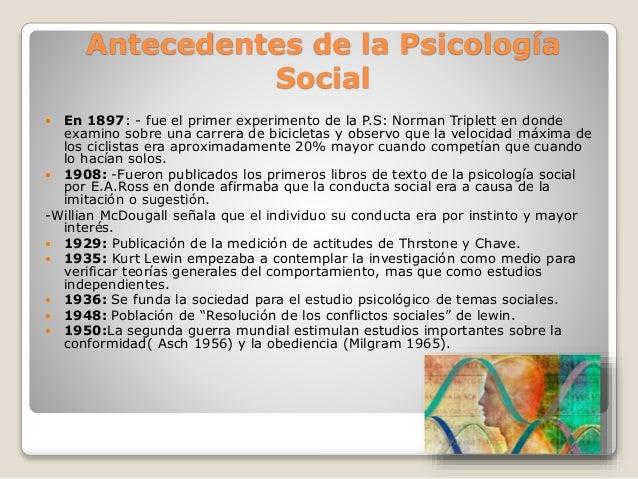 Antecedentes de la Psicología Social  En 1897: - fue el primer experimento de la P.S: Norman Triplett en donde examino so...