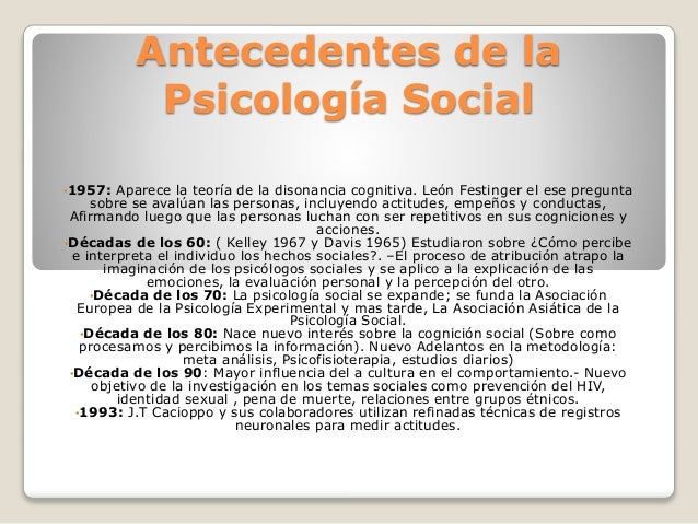 Antecedentes de la Psicología Social •1957: Aparece la teoría de la disonancia cognitiva. León Festinger el ese pregunta s...