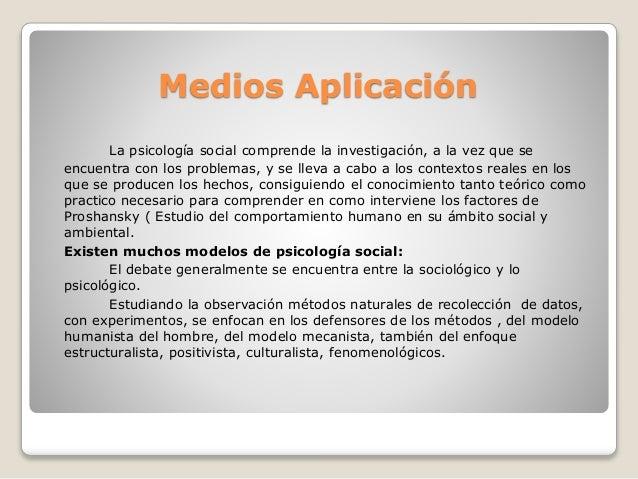 Medios Aplicación La psicología social comprende la investigación, a la vez que se encuentra con los problemas, y se lleva...