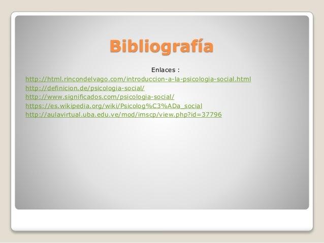 Bibliografía Enlaces : http://html.rincondelvago.com/introduccion-a-la-psicologia-social.html http://definicion.de/psicolo...