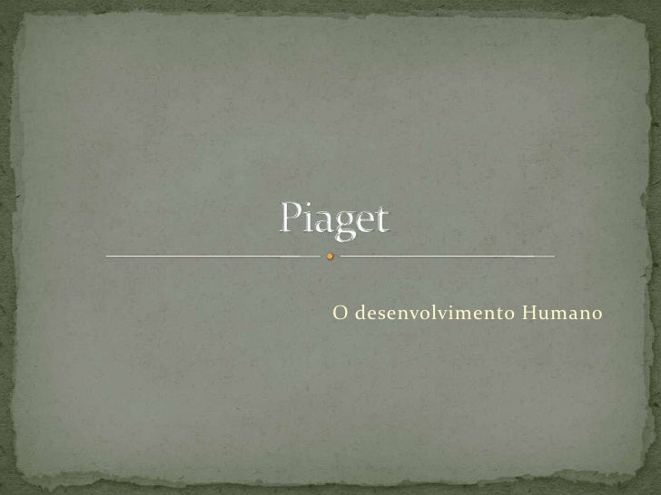 O desenvolvimento Humano<br />Piaget<br />