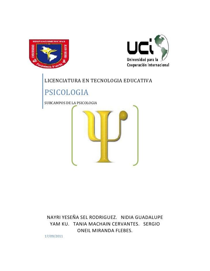 LICENCIATURA EN TECNOLOGIA EDUCATIVAPSICOLOGIASUBCAMPOS DE LA PSICOLOGIA NAYRI YESEÑA SEL RODRIGUEZ. NIDIA GUADALUPE  YAM ...