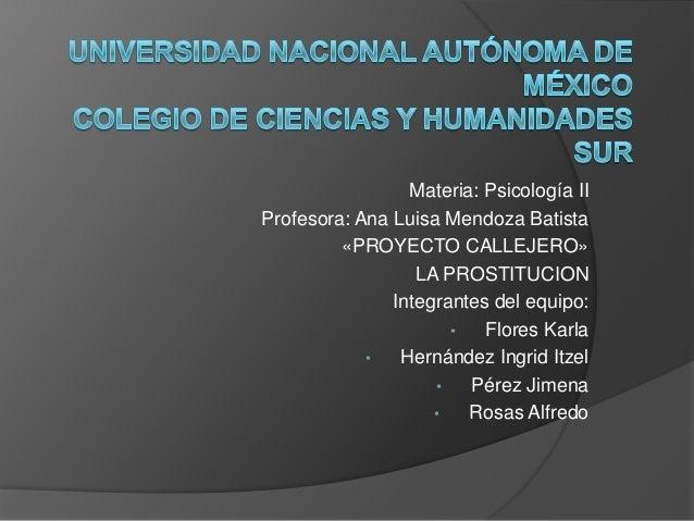Materia: Psicología IIProfesora: Ana Luisa Mendoza Batista«PROYECTO CALLEJERO»LA PROSTITUCIONIntegrantes del equipo:• Flor...