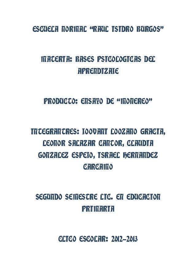 """ESCUELA NORMAL """"RAUL ISIDRO BURGOS""""MATERIA: BASES PSICOLOGICAS DELAPRENDIZAJEPRODUCTO: ENSAYO DE """"MONEREO""""INTEGRANTRES: JO..."""