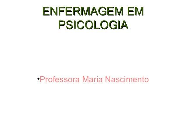 ENFERMAGEM EMENFERMAGEM EM PSICOLOGIAPSICOLOGIA •Professora Maria Nascimento