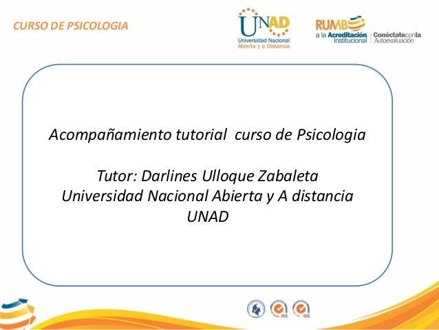 CURSO DE PSICOLOGIA Acompañamiento tutorial curso de Psicologia Tutor: Darlines Ulloque Zabaleta Universidad Nacional Abie...