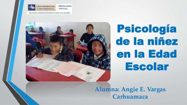 Psicología de la niñez en la Edad Escolar Alumna: Angie E. Vargas Carhuamaca