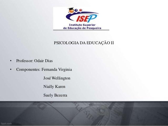 PSICOLOGIA DA EDUCAÇÃO II • Professor: Odair Dias • Componentes: Fernanda Virginia José Wellington Nially Karen Suely Beze...