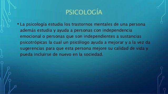 PSICOLOGÍA • La psicología estudia los trastornos mentales de una persona además estudia y ayuda a personas con independen...