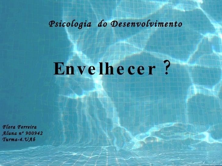 Psicologia  do Desenvolvimento Flora Ferreira Aluna nº 900942 Turma-4.UAb Envelhecer ?