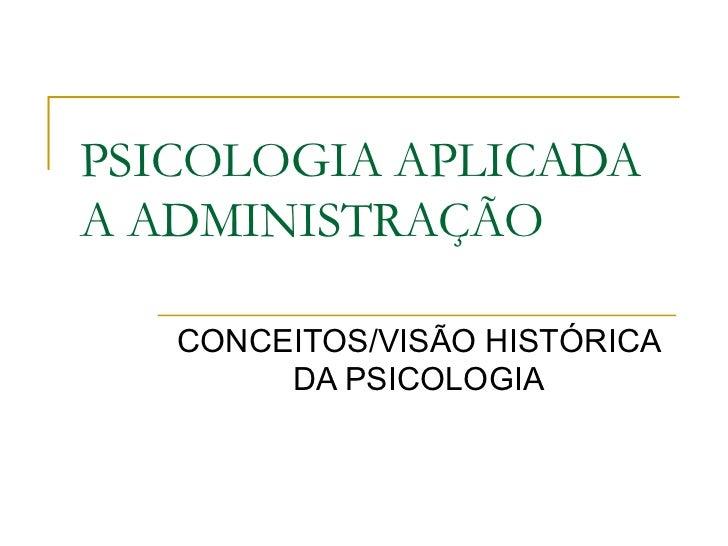 PSICOLOGIA APLICADAA ADMINISTRAÇÃO   CONCEITOS/VISÃO HISTÓRICA        DA PSICOLOGIA