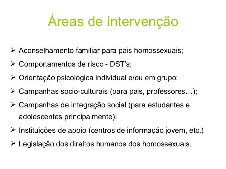 Áreas de intervenção <ul><li>Aconselhamento familiar para pais homossexuais; </li></ul><ul><li>Comportamentos de risco - D...
