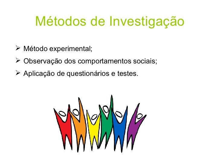 Métodos de Investigação <ul><li>Método experimental; </li></ul><ul><li>Observação dos comportamentos sociais; </li></ul><u...