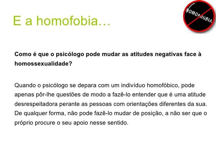 E a homofobia… <ul><li>Como é que o psicólogo pode mudar as atitudes negativas face à homossexualidade? </li></ul><ul><li>...