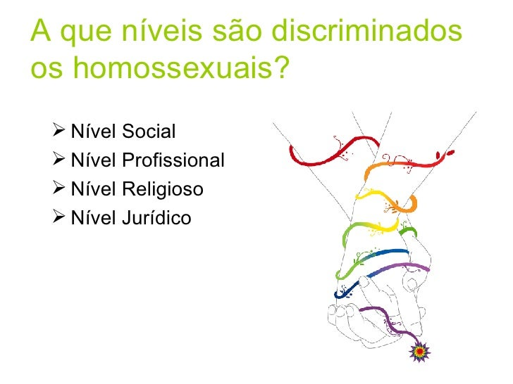 A que níveis são discriminados os homossexuais? <ul><li>Nível Social </li></ul><ul><li>Nível Profissional </li></ul><ul><l...