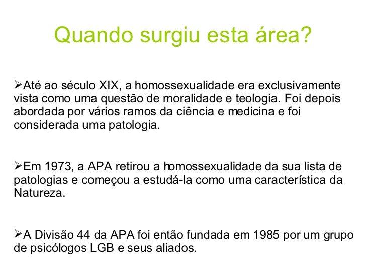 Quando surgiu esta área? <ul><li>Até ao século XIX, a homossexualidade era exclusivamente vista como uma questão de morali...