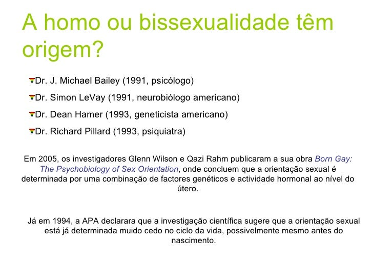A homo ou bissexualidade têm origem? <ul><li>Dr. J. Michael Bailey (1991, psicólogo) </li></ul><ul><li>Dr. Simon LeVay (19...