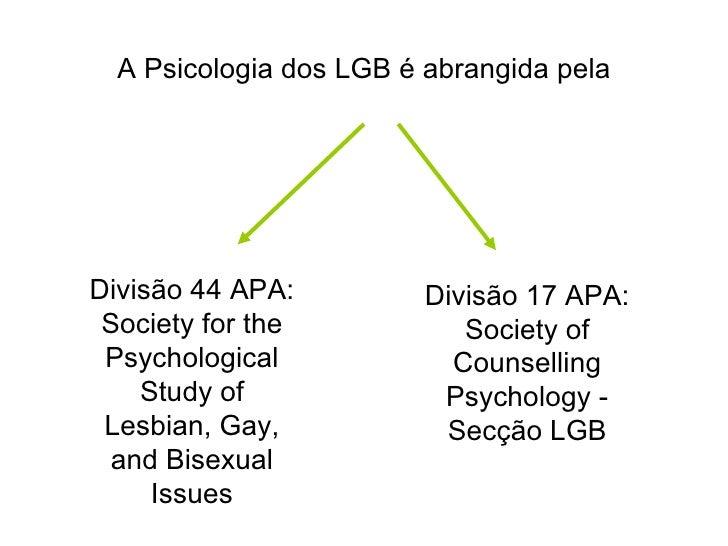 A Psicologia dos LGB é abrangida pela Divisão 17 APA: Society of Counselling Psychology - Secção LGB Divisão 44 APA:  Soci...