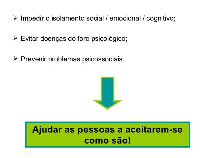 <ul><li>Impedir o isolamento social / emocional / cognitivo; </li></ul><ul><li>Evitar doenças do foro psicológico; </li></...