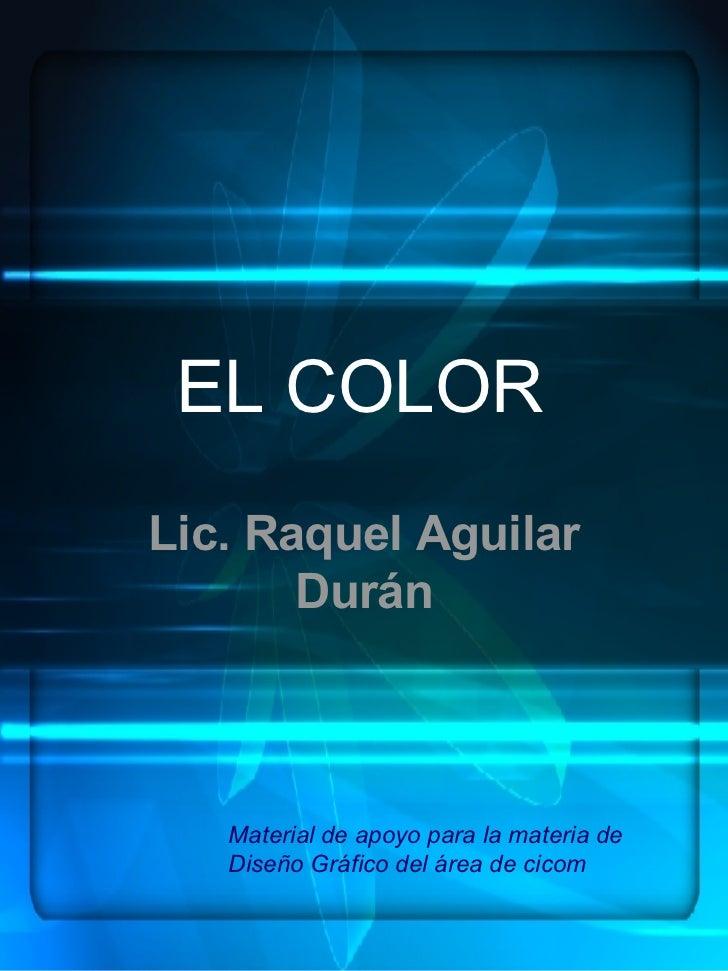 EL COLOR Lic. Raquel Aguilar Durán Material de apoyo para la materia de Diseño Gráfico del área de cicom