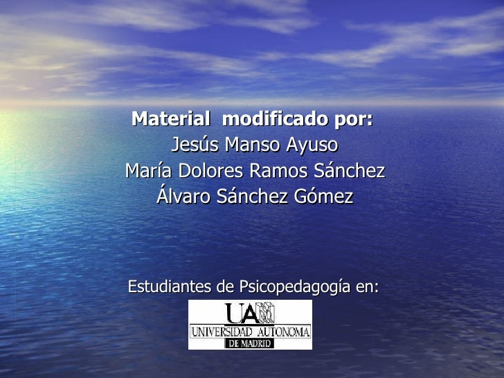 Estudiantes de Psicopedagogía en: Material  modificado por:  Jesús Manso Ayuso María Dolores Ramos Sánchez Álvaro Sánchez ...