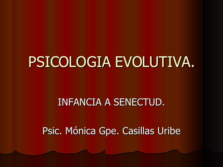 PSICOLOGIA EVOLUTIVA. INFANCIA A SENECTUD. Psic. Mónica Gpe. Casillas Uribe