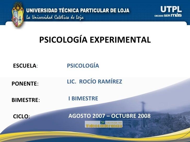 ESCUELA : PONENTE : BIMESTRE : PSICOLOGÍA EXPERIMENTAL CICLO : PSICOLOGÍA I BIMESTRE LIC.  ROCÍO RAMÍREZ AGOSTO 2007 – OCT...