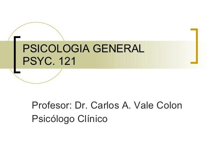 PSICOLOGIA GENERAL PSYC. 121 Profesor : Dr. Carlos A. Vale Colon Psicólogo   Clínico