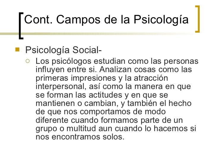 Cont. Campos de la  Psicología <ul><li>Psicología Social- </li></ul><ul><ul><li>Los psicólogos estudian como las personas ...