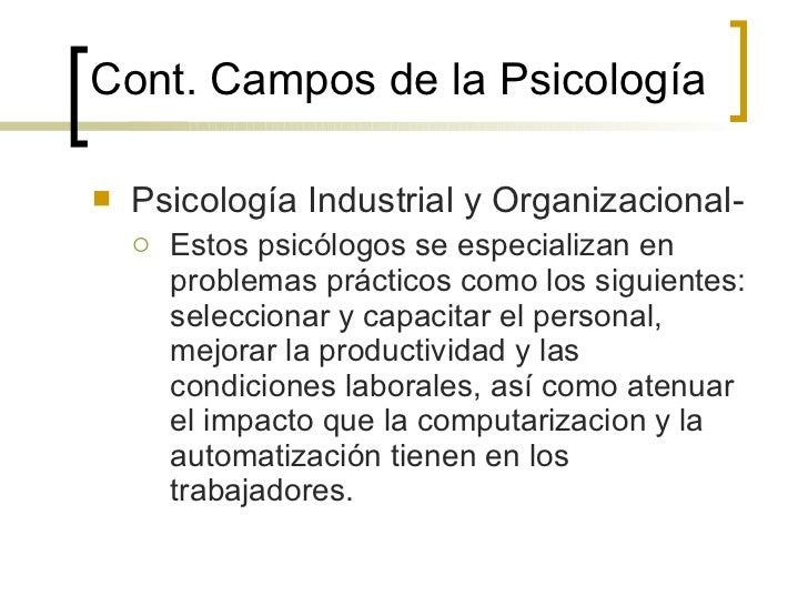 Cont. Campos de la  Psicología <ul><li>Psicología Industrial y Organizacional- </li></ul><ul><ul><li>Estos psicólogos se e...