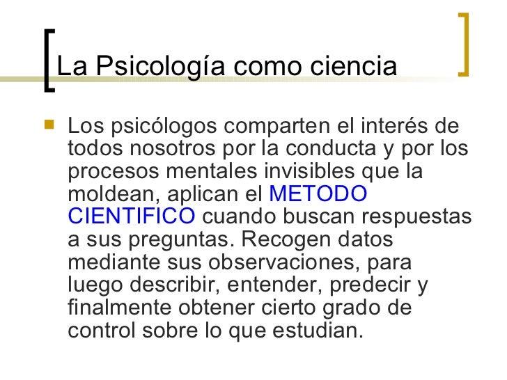 La Psicología como ciencia <ul><li>Los psicólogos comparten el interés de todos nosotros por la conducta y por los proceso...