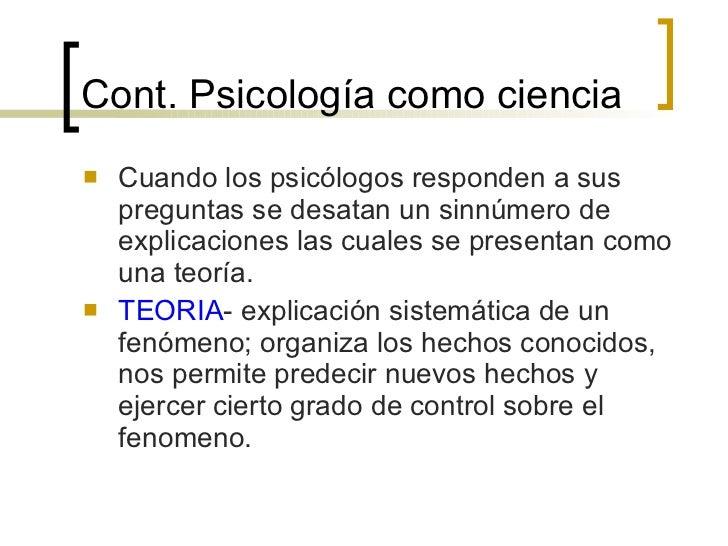 Cont.  Psicología como ciencia <ul><li>Cuando los psicólogos responden a sus preguntas se desatan un sinnúmero de explicac...