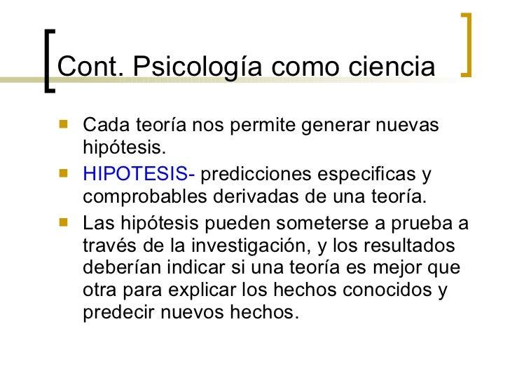 Cont.  Psicología como ciencia <ul><li>Cada teoría nos permite generar nuevas hipótesis. </li></ul><ul><li>HIPOTESIS-  pre...