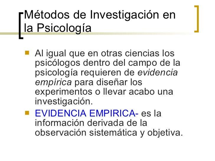 Métodos de Investigación en la Psicología <ul><li>Al igual que en otras ciencias los psicólogos dentro del campo de la psi...