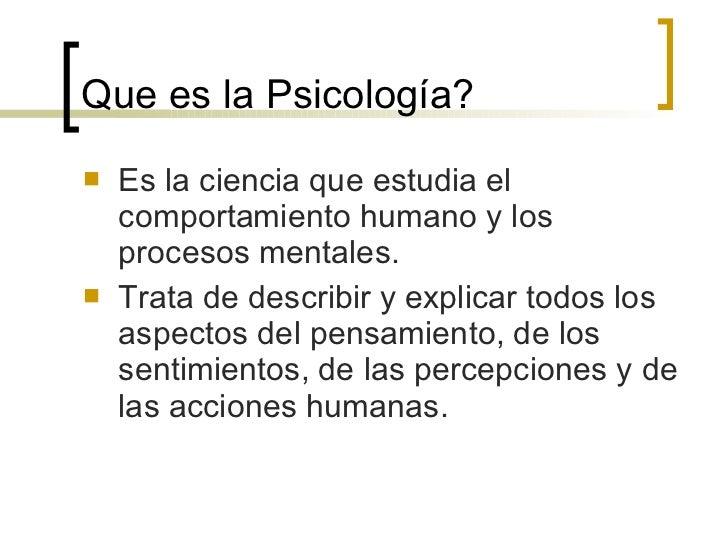 Que es la Psicología? <ul><li>Es la ciencia que estudia el comportamiento humano y los procesos mentales. </li></ul><ul><l...
