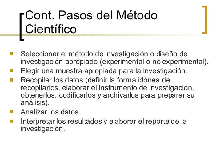 Cont.  Pasos del Método Científico <ul><li>Seleccionar el método de investigación o diseño de investigación apropiado (exp...