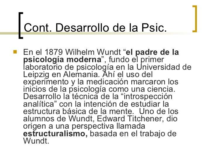 """Cont.  Desarrollo de la Psic. <ul><li>En el 1879 Wilhelm Wundt """" el padre de la psicología moderna """", fundo el primer labo..."""