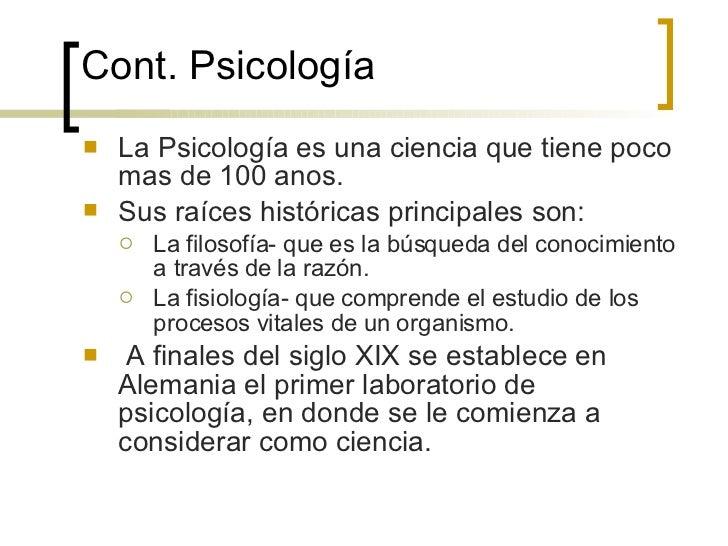 Cont.  Psicología <ul><li>La Psicología es una ciencia que tiene poco mas de 100 anos. </li></ul><ul><li>Sus raíces histór...