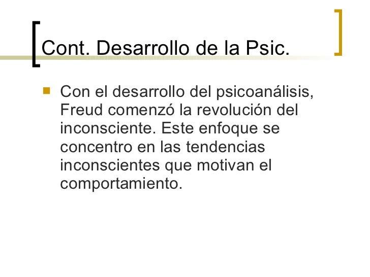 Cont. Desarrollo de la Psic. <ul><li>Con el desarrollo del psicoanálisis, Freud comenzó la revolución del inconsciente. Es...