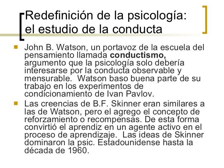 Redefinición de la psicología: el estudio de la conducta <ul><li>John B. Watson, un portavoz de la escuela del pensamiento...